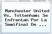 <b>Manchester United</b> Vs. Tottenham: Se Enfrentan Por La Semifinal De ...