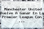 <b>Manchester United</b> Vuelve A Ganar En La Premier League Con ...