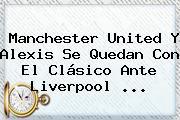 <b>Manchester United</b> Y Alexis Se Quedan Con El Clásico Ante Liverpool ...