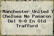 Manchester United Y <b>Chelsea</b> No Pasaron Del 0-0 En Old Trafford