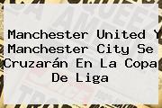 <b>Manchester United</b> Y Manchester City Se Cruzarán En La Copa De Liga