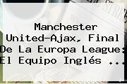 <b>Manchester United</b>-Ajax, Final De La Europa League: El Equipo Inglés ...