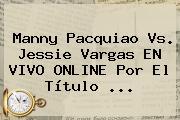 Manny <b>Pacquiao Vs</b>. Jessie <b>Vargas</b> EN VIVO ONLINE Por El Título ...