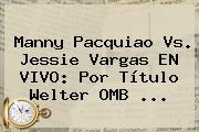 Manny <b>Pacquiao Vs</b>. Jessie <b>Vargas</b> EN VIVO: Por Título Welter OMB ...