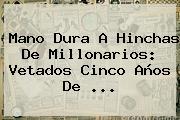 Mano Dura A Hinchas De <b>Millonarios</b>: Vetados Cinco Años De <b>...</b>