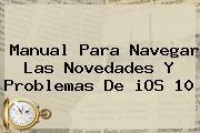 Manual Para Navegar Las Novedades Y Problemas De <b>iOS 10</b>