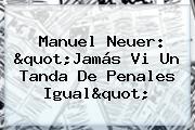 <b>Manuel Neuer</b>: &quot;Jamás Vi Un Tanda De Penales Igual&quot;