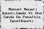 <b>Manuel Neuer</b>: &quot;Jamás Vi Una Tanda De Penaltis Igual&quot;