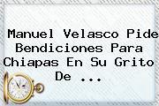<b>Manuel Velasco</b> Pide Bendiciones Para Chiapas En Su Grito De ...