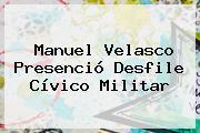 <b>Manuel Velasco</b> Presenció Desfile Cívico Militar