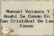 Manuel Velasco Y <b>Anahí</b> Se Casan En San Cristóbal De Las Casas