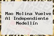 <b>Mao Molina</b> Vuelve Al Independiente Medellín