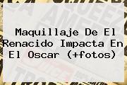 Maquillaje De <b>El Renacido</b> Impacta En El Oscar (+fotos)