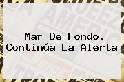 <b>Mar De Fondo</b>, Continúa La Alerta