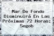 <b>Mar De Fondo</b> Disminuirá En Las Próximas 72 Horas: Segob