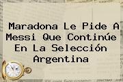 Maradona Le Pide A <b>Messi</b> Que Continúe En La Selección Argentina