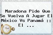 Maradona Pide Que Se Vuelva A Jugar El <b>México Vs Panamá</b> :: El <b>...</b>