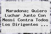 <b>Maradona</b>: Quiero Luchar Junto Con Messi Contra Todos Los Dirigentes ...