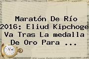 Maratón De Río <b>2016</b>: Eliud Kipchoge Va Tras La <b>medalla</b> De Oro Para ...