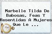 <b>Marbelle</b> Tilda De Babosas, Feas Y Resentidas A Mujeres Que Le ...