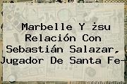 Marbelle Y ¿su Relación Con <b>Sebastián Salazar</b>, Jugador De Santa Fe?