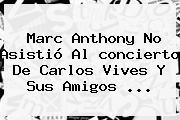 Marc Anthony No Asistió Al <b>concierto</b> De <b>Carlos Vives</b> Y Sus Amigos <b>...</b>