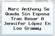<b>Marc Anthony</b> Se Queda Sin Esposa Tras Besar A Jennifer López En Los Grammy