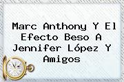 <b>Marc Anthony</b> Y El Efecto Beso A Jennifer López Y Amigos