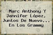 <b>Marc Anthony</b> Y Jennifer López, Juntos De Nuevo... En Los Grammy