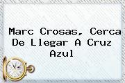 <b>Marc Crosas</b>, Cerca De Llegar A Cruz Azul