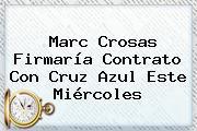 <b>Marc Crosas</b> Firmaría Contrato Con Cruz Azul Este Miércoles