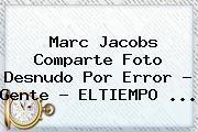 <b>Marc Jacobs</b> Comparte Foto Desnudo Por Error - Gente - ELTIEMPO <b>...</b>
