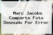 <b>Marc Jacobs</b> Comparte Foto Desnudo Por Error