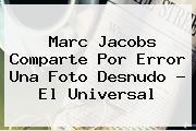 <b>Marc Jacobs</b> Comparte Por Error Una Foto Desnudo - El Universal