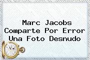 <b>Marc Jacobs</b> Comparte Por Error Una Foto Desnudo
