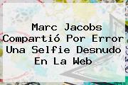 <b>Marc Jacobs</b> Compartió Por Error Una Selfie Desnudo En La Web
