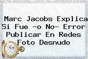 <b>Marc Jacobs</b> Explica Si Fue -o No- Error Publicar En Redes Foto Desnudo