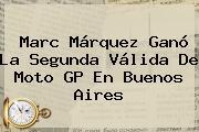 Marc Márquez Ganó La Segunda Válida De <b>Moto GP</b> En Buenos Aires