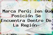 <b>Marca</b> Perú: ¿en Qué Posición Se Encuentra Dentro De La Región?