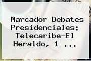Marcador Debates Presidenciales: <b>Telecaribe</b>-El Heraldo, 1 ...