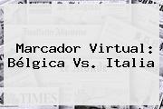 Marcador Virtual: <b>Bélgica Vs</b>. <b>Italia</b>