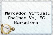 Marcador Virtual: Chelsea Vs. <b>FC Barcelona</b>