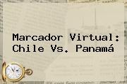 Marcador Virtual: <b>Chile Vs. Panamá</b>