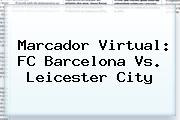 Marcador Virtual: FC <b>Barcelona Vs</b>. <b>Leicester</b> City