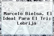 <b>Marcelo Bielsa</b>, El Ideal Para El Tri: Lebrija