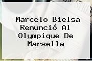 <b>Marcelo Bielsa</b> Renunció Al Olympique De Marsella