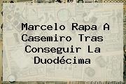 Marcelo Rapa A <b>Casemiro</b> Tras Conseguir La Duodécima
