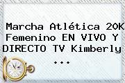 Marcha Atlética 20K Femenino EN <b>VIVO</b> Y DIRECTO TV Kimberly ...
