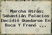 Marcha Atrás: <b>Sebastián Palacios</b> Decidió Quedarse En Boca Y Frenó <b>...</b>