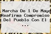 <b>Marcha</b> De <b>1 De Mayo</b> Reafirma Compromiso Del Pueblo Con El <b>...</b>